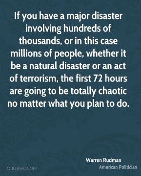 Warren Rudman - If you have a major disaster involving hundreds of thousands, or in this case millions of people, whether it be a natural disaster or an act of terrorism, the first 72 hours are going to be totally chaotic no matter what you plan to do.