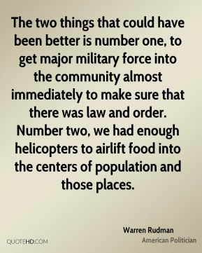 Warren Rudman - The two things that could have been better is number one, to get major military force into the community almost immediately to make sure that there was law and order. Number two, we had enough helicopters to airlift food into the centers of population and those places.