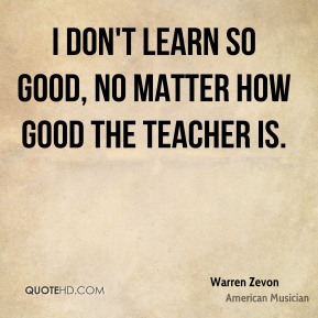 I don't learn so good, no matter how good the teacher is.