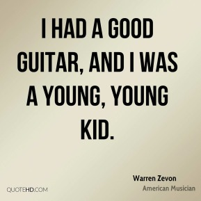 I had a good guitar, and I was a young, young kid.