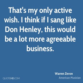 That's my only active wish. I think if I sang like Don Henley, this would be a lot more agreeable business.