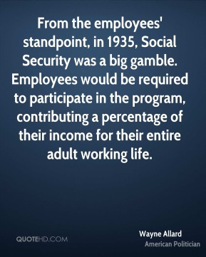 Wayne Allard - From the employees' standpoint, in 1935, Social Security was a big gamble. Employees would be required to participate in the program, contributing a percentage of their income for their entire adult working life.