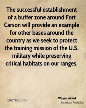 Wayne Allard - The successful establishment of a buffer zone around Fort Carson will provide an example for other bases around the country as we seek to protect the training mission of the U.S. military while preserving critical habitats on our ranges.