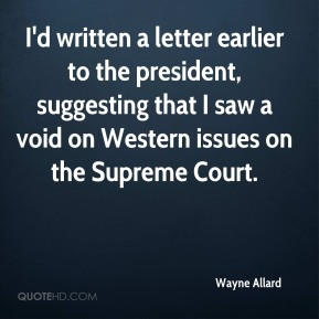 Wayne Allard  - I'd written a letter earlier to the president, suggesting that I saw a void on Western issues on the Supreme Court.