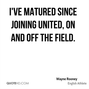 Wayne Rooney - I've matured since joining United, on and off the field.