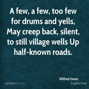 Wilfred Owen  - A few, a few, too few for drums and yells, May creep back, silent, to still village wells Up half-known roads.