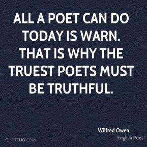 Wilfred Owen  - All a poet can do today is warn. That is why the truest poets must be truthful.