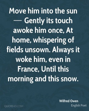Move him into the sun — Gently its touch awoke him once, At home, whispering of fields unsown. Always it woke him, even in France, Until this morning and this snow.