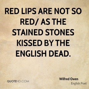Wilfred Owen  - Red lips are not so red/ As the stained stones kissed by the English dead.