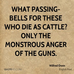 Wilfred Owen  - What passing-bells for these who die as cattle? Only the monstrous anger of the guns.