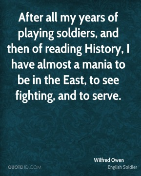 Wilfred Owen - After all my years of playing soldiers, and then of reading History, I have almost a mania to be in the East, to see fighting, and to serve.