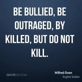 Be bullied, be outraged, by killed, but do not kill.