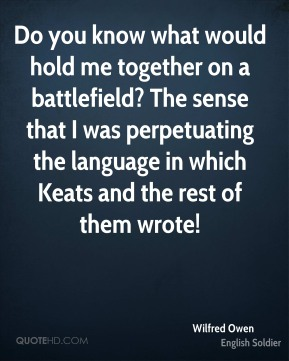 Do you know what would hold me together on a battlefield? The sense that I was perpetuating the language in which Keats and the rest of them wrote!