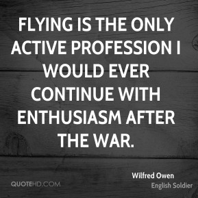 Flying is the only active profession I would ever continue with enthusiasm after the War.