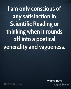 Wilfred Owen - I am only conscious of any satisfaction in Scientific Reading or thinking when it rounds off into a poetical generality and vagueness.