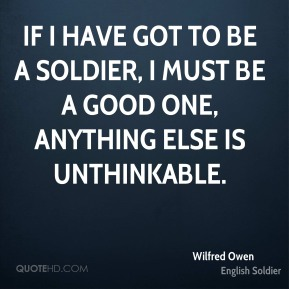 If I have got to be a soldier, I must be a good one, anything else is unthinkable.