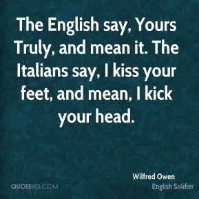 Wilfred Owen - The English say, Yours Truly, and mean it. The Italians say, I kiss your feet, and mean, I kick your head.
