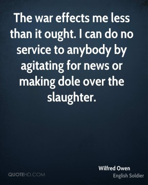 Wilfred Owen - The war effects me less than it ought. I can do no service to anybody by agitating for news or making dole over the slaughter.