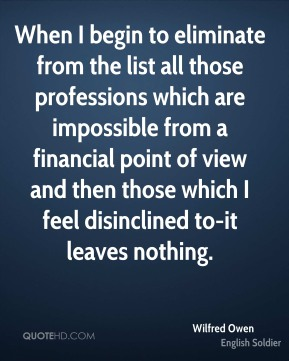 Wilfred Owen - When I begin to eliminate from the list all those professions which are impossible from a financial point of view and then those which I feel disinclined to-it leaves nothing.