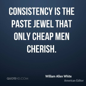 Consistency is the paste jewel that only cheap men cherish.