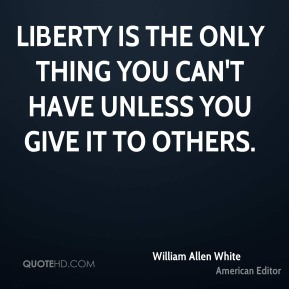 Liberty is the only thing you can't have unless you give it to others.