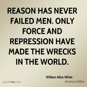 Reason has never failed men. Only force and repression have made the wrecks in the world.