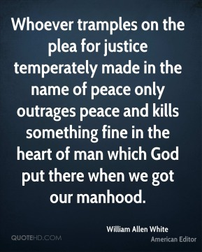 William Allen White - Whoever tramples on the plea for justice temperately made in the name of peace only outrages peace and kills something fine in the heart of man which God put there when we got our manhood.