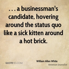 . . . a businessman's candidate, hovering around the status quo like a sick kitten around a hot brick.
