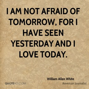 I am not afraid of tomorrow, for I have seen yesterday and I love today.