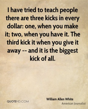 I have tried to teach people there are three kicks in every dollar: one, when you make it; two, when you have it. The third kick it when you give it away -- and it is the biggest kick of all.