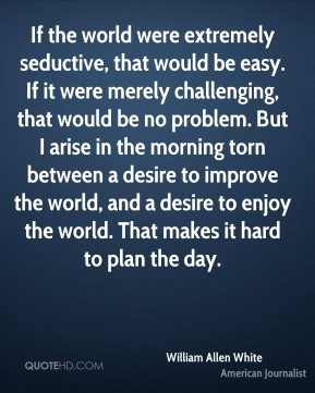 If the world were extremely seductive, that would be easy. If it were merely challenging, that would be no problem. But I arise in the morning torn between a desire to improve the world, and a desire to enjoy the world. That makes it hard to plan the day.
