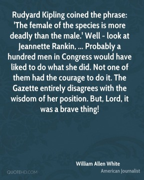 Rudyard Kipling coined the phrase: 'The female of the species is more deadly than the male.' Well - look at Jeannette Rankin, ... Probably a hundred men in Congress would have liked to do what she did. Not one of them had the courage to do it. The Gazette entirely disagrees with the wisdom of her position. But, Lord, it was a brave thing!