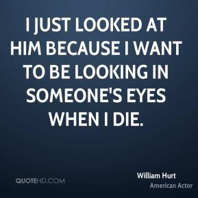 I just looked at him because I want to be looking in someone's eyes when I die.