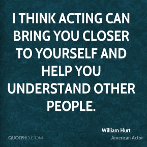 I think acting can bring you closer to yourself and help you understand other people.