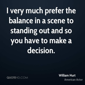 William Hurt - I very much prefer the balance in a scene to standing out and so you have to make a decision.
