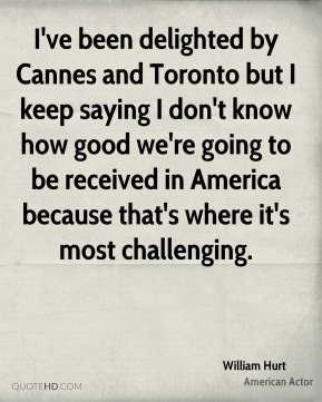 I've been delighted by Cannes and Toronto but I keep saying I don't know how good we're going to be received in America because that's where it's most challenging.