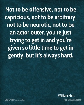 Not to be offensive, not to be capricious, not to be arbitrary, not to be neurotic, not to be an actor outer, you're just trying to get in and you're given so little time to get in gently, but it's always hard.