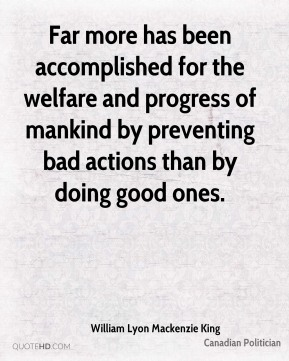 Far more has been accomplished for the welfare and progress of mankind by preventing bad actions than by doing good ones.