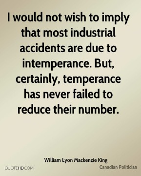 William Lyon Mackenzie King - I would not wish to imply that most industrial accidents are due to intemperance. But, certainly, temperance has never failed to reduce their number.