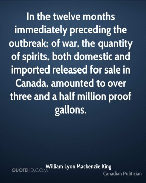 William Lyon Mackenzie King - In the twelve months immediately preceding the outbreak; of war, the quantity of spirits, both domestic and imported released for sale in Canada, amounted to over three and a half million proof gallons.