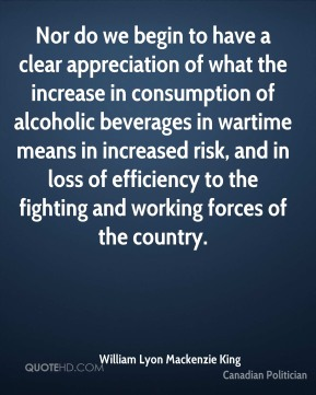 Nor do we begin to have a clear appreciation of what the increase in consumption of alcoholic beverages in wartime means in increased risk, and in loss of efficiency to the fighting and working forces of the country.