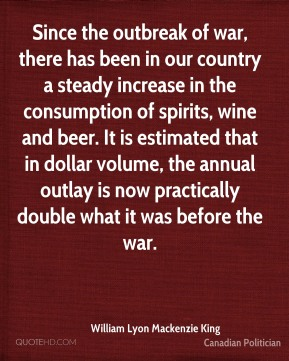 William Lyon Mackenzie King - Since the outbreak of war, there has been in our country a steady increase in the consumption of spirits, wine and beer. It is estimated that in dollar volume, the annual outlay is now practically double what it was before the war.