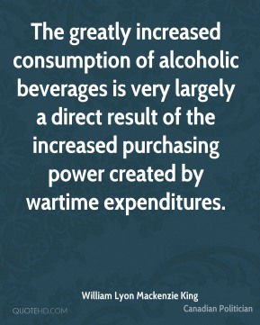 William Lyon Mackenzie King - The greatly increased consumption of alcoholic beverages is very largely a direct result of the increased purchasing power created by wartime expenditures.