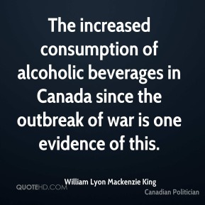 William Lyon Mackenzie King - The increased consumption of alcoholic beverages in Canada since the outbreak of war is one evidence of this.