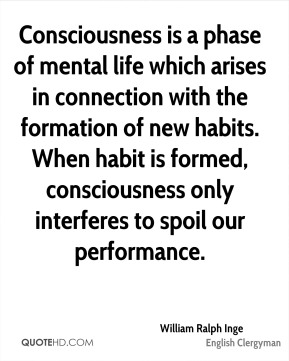 William Ralph Inge - Consciousness is a phase of mental life which arises in connection with the formation of new habits. When habit is formed, consciousness only interferes to spoil our performance.