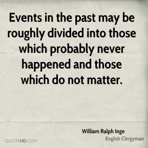 William Ralph Inge - Events in the past may be roughly divided into those which probably never happened and those which do not matter.