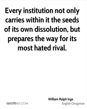 Every institution not only carries within it the seeds of its own dissolution, but prepares the way for its most hated rival.