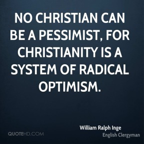 No Christian can be a pessimist, for Christianity is a system of radical optimism.