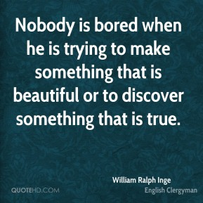 Nobody is bored when he is trying to make something that is beautiful or to discover something that is true.