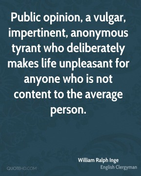 Public opinion, a vulgar, impertinent, anonymous tyrant who deliberately makes life unpleasant for anyone who is not content to the average person.